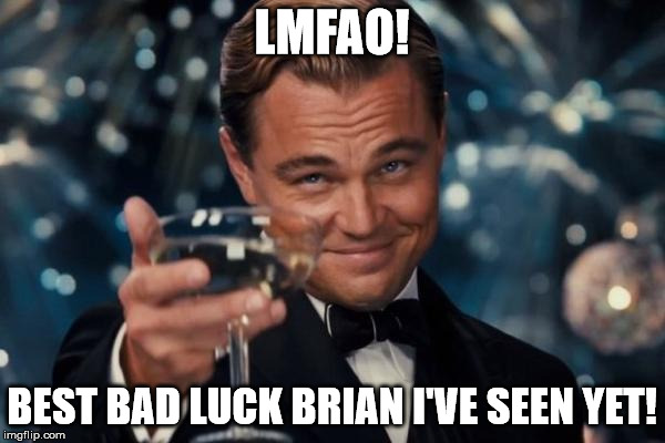 Leonardo Dicaprio Cheers Meme | LMFAO! BEST BAD LUCK BRIAN I'VE SEEN YET! | image tagged in memes,leonardo dicaprio cheers | made w/ Imgflip meme maker