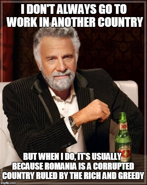 The Most Interesting Man In The World Meme | I DON'T ALWAYS GO TO WORK IN ANOTHER COUNTRY BUT WHEN I DO, IT'S USUALLY BECAUSE ROMANIA IS A CORRUPTED COUNTRY RULED BY THE RICH AND GREEDY | image tagged in memes,the most interesting man in the world | made w/ Imgflip meme maker