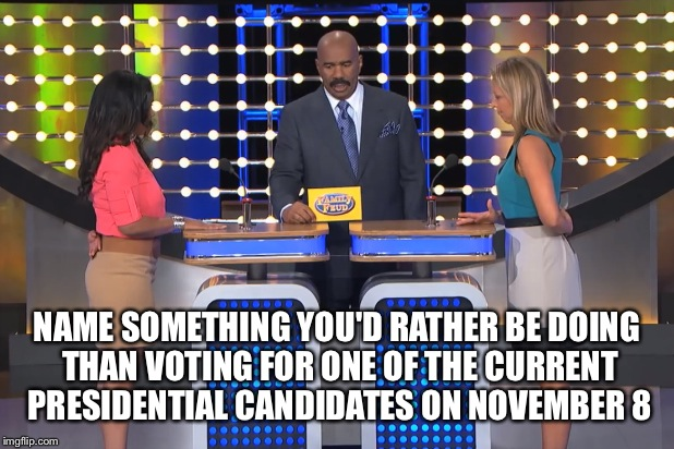 Hmmmm... | NAME SOMETHING YOU'D RATHER BE DOING THAN VOTING FOR ONE OF THE CURRENT PRESIDENTIAL CANDIDATES ON NOVEMBER 8 | image tagged in steve harvey family feud,steve harvey,election 2016 | made w/ Imgflip meme maker