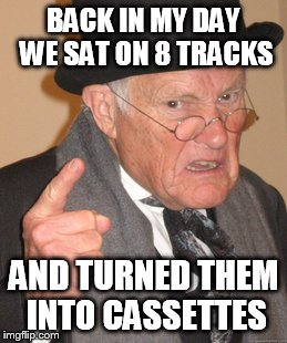 Back In My Day Meme | BACK IN MY DAY WE SAT ON 8 TRACKS AND TURNED THEM INTO CASSETTES | image tagged in memes,back in my day | made w/ Imgflip meme maker