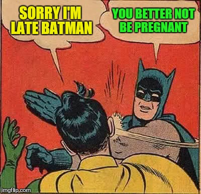 Batman Slapping Robin Meme | SORRY I'M LATE BATMAN YOU BETTER NOT BE PREGNANT | image tagged in memes,batman slapping robin | made w/ Imgflip meme maker