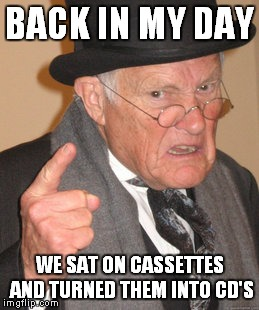Back In My Day Meme | BACK IN MY DAY WE SAT ON CASSETTES AND TURNED THEM INTO CD'S | image tagged in memes,back in my day | made w/ Imgflip meme maker