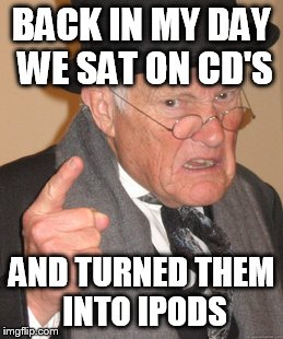 Back In My Day Meme | BACK IN MY DAY WE SAT ON CD'S AND TURNED THEM INTO IPODS | image tagged in memes,back in my day | made w/ Imgflip meme maker