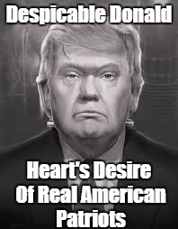 Despicable Donald Heart's Desire Of Real American Patriots | made w/ Imgflip meme maker