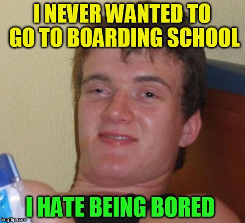 10 Guy Meme | I NEVER WANTED TO GO TO BOARDING SCHOOL I HATE BEING BORED | image tagged in memes,10 guy | made w/ Imgflip meme maker