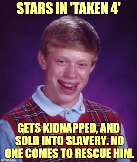 It's a very short movie :) | STARS IN 'TAKEN 4' GETS KIDNAPPED, AND SOLD INTO SLAVERY. NO ONE COMES TO RESCUE HIM. | image tagged in memes,bad luck brian,taken,liam neeson,i will find you and i will kill you,meme | made w/ Imgflip meme maker