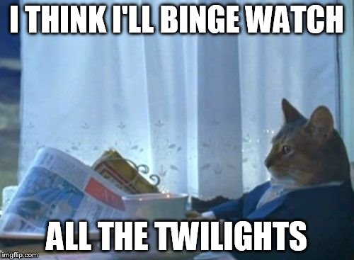 I THINK I'LL BINGE WATCH ALL THE TWILIGHTS | made w/ Imgflip meme maker
