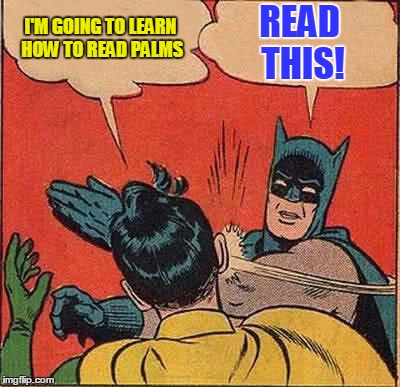 This meme is for entertainment purposes only. Please use your discretion before trying this technique on palm readers you meet. | I'M GOING TO LEARN HOW TO READ PALMS READ THIS! | image tagged in memes,batman slapping robin,palm reader,psychic,ain't nobody got time for that,meme | made w/ Imgflip meme maker