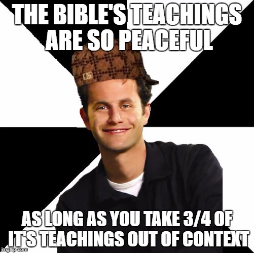 Every Single Christian Be Like | THE BIBLE'S TEACHINGS ARE SO PEACEFUL AS LONG AS YOU TAKE 3/4 OF IT'S TEACHINGS OUT OF CONTEXT | image tagged in scumbag christian kirk cameron,bible,sucks,christians,christianity,peace | made w/ Imgflip meme maker
