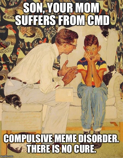 My kids keep asking what I'm laughing at. My son asks if I'm making memes again.  |  SON, YOUR MOM SUFFERS FROM CMD; COMPULSIVE MEME DISORDER. THERE IS NO CURE. | image tagged in memes,the probelm is | made w/ Imgflip meme maker