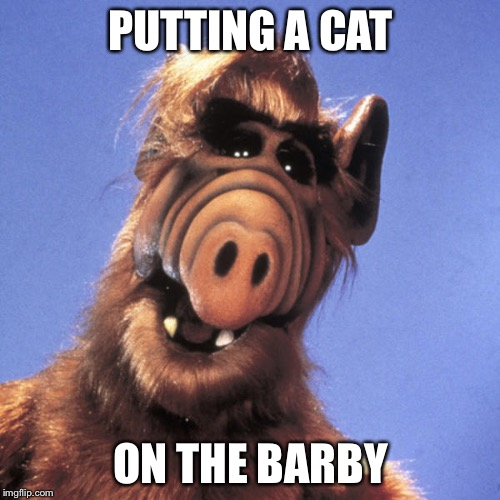 Alf  | PUTTING A CAT ON THE BARBY | image tagged in alf | made w/ Imgflip meme maker