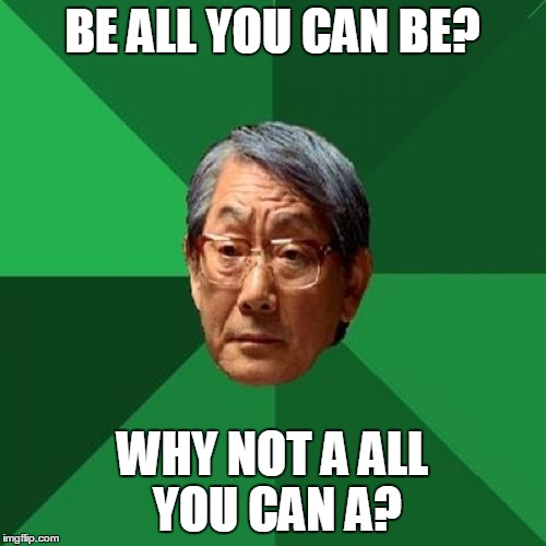 BE ALL YOU CAN BE? WHY NOT A ALL YOU CAN A? | made w/ Imgflip meme maker