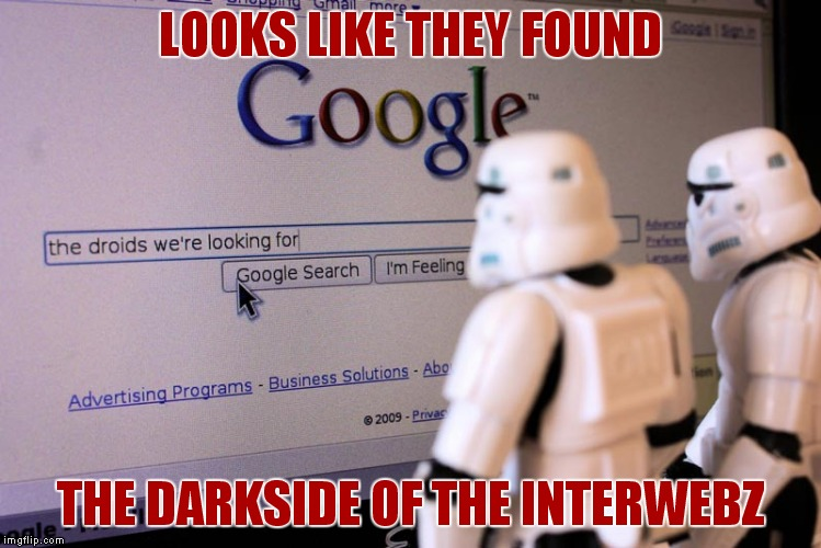 Hopefully they can't hit the search button... | LOOKS LIKE THEY FOUND THE DARKSIDE OF THE INTERWEBZ | image tagged in stormtrooper,darkside,interwebz,search | made w/ Imgflip meme maker