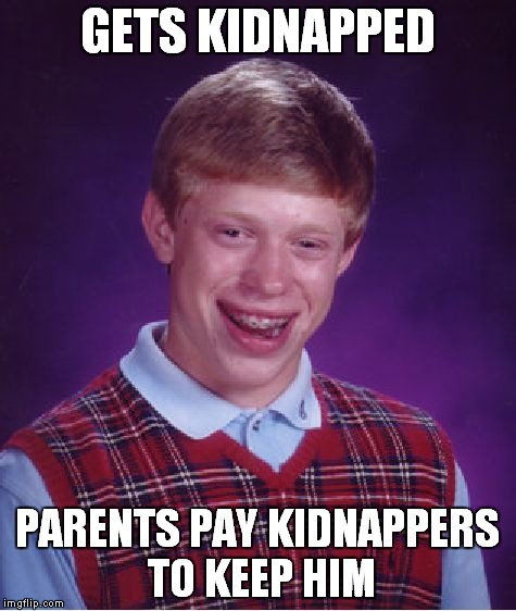 Bad Luck Brian Meme | GETS KIDNAPPED PARENTS PAY KIDNAPPERS TO KEEP HIM | image tagged in memes,bad luck brian | made w/ Imgflip meme maker