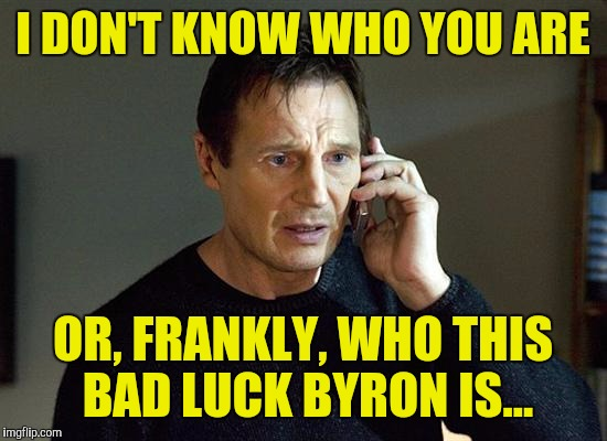 I DON'T KNOW WHO YOU ARE OR, FRANKLY, WHO THIS BAD LUCK BYRON IS... | made w/ Imgflip meme maker