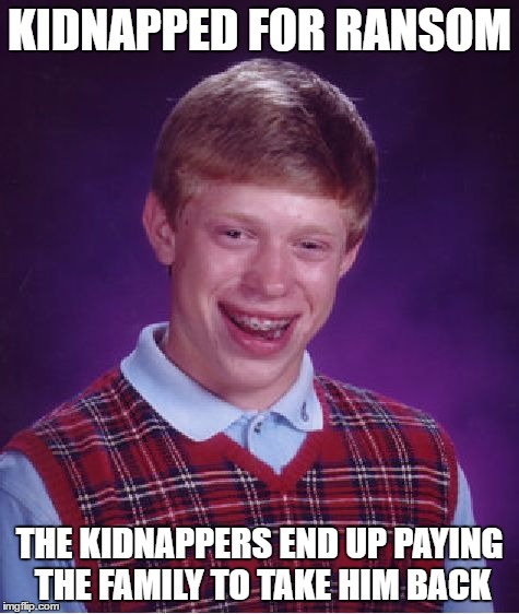 Bad Luck Brian Meme | KIDNAPPED FOR RANSOM THE KIDNAPPERS END UP PAYING THE FAMILY TO TAKE HIM BACK | image tagged in memes,bad luck brian | made w/ Imgflip meme maker