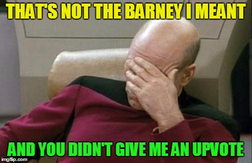Captain Picard Facepalm Meme | THAT'S NOT THE BARNEY I MEANT AND YOU DIDN'T GIVE ME AN UPVOTE | image tagged in memes,captain picard facepalm | made w/ Imgflip meme maker