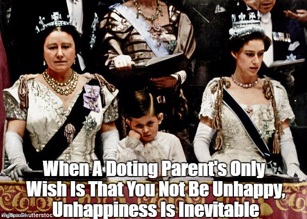 When A Doting Parent's Only Wish Is That You Not Be Unhappy, Unhappiness Is Inevitable | made w/ Imgflip meme maker