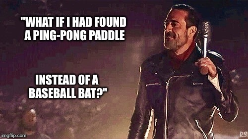 "Negan's mean swing. | ""WHAT IF I HAD FOUND A PING-PONG PADDLE INSTEAD OF A BASEBALL BAT?"" 