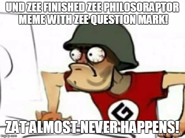 UND ZEE FINISHED ZEE PHILOSORAPTOR MEME WITH ZEE QUESTION MARK! ZAT ALMOST NEVER HAPPENS! | made w/ Imgflip meme maker
