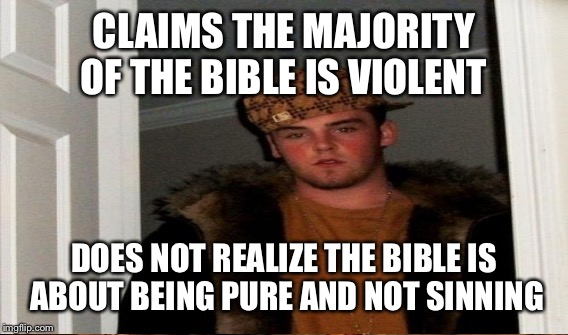 CLAIMS THE MAJORITY OF THE BIBLE IS VIOLENT DOES NOT REALIZE THE BIBLE IS ABOUT BEING PURE AND NOT SINNING | made w/ Imgflip meme maker