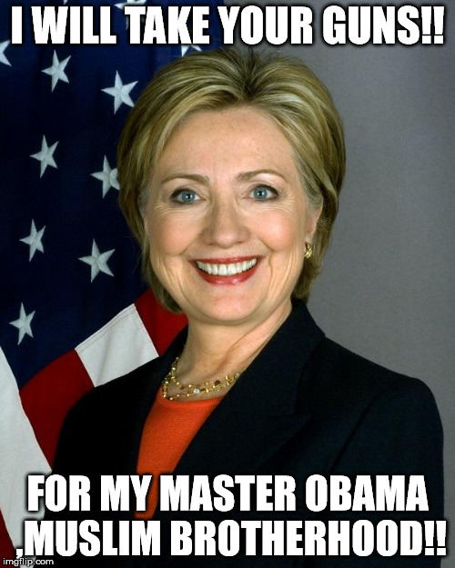 Hillary Clinton Meme | I WILL TAKE YOUR GUNS!! FOR MY MASTER OBAMA ,MUSLIM BROTHERHOOD!! | image tagged in hillaryclinton | made w/ Imgflip meme maker