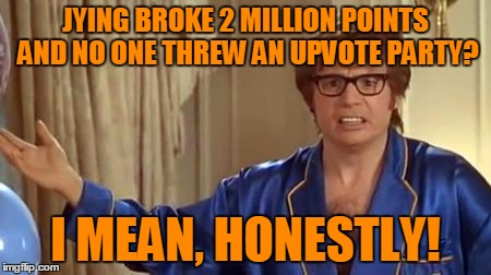 JYING BROKE 2 MILLION POINTS AND NO ONE THREW AN UPVOTE PARTY? I MEAN, HONESTLY! | made w/ Imgflip meme maker