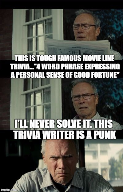 "Clint hates trivia | THIS IS TOUGH FAMOUS MOVIE LINE TRIVIA...""4 WORD PHRASE EXPRESSING A PERSONAL SENSE OF GOOD FORTUNE"" I'LL NEVER SOLVE IT. THIS TRIVIA WRITER 
