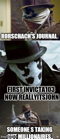 RORSCHACH'S JOURNAL SOMEONE S TAKING OUT MILLIONAIRES.. FIRST INVICTA103 NOW REALLYITSJOHN | made w/ Imgflip meme maker