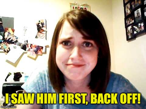 Overly Attached Girlfriend 2 | I SAW HIM FIRST, BACK OFF! | image tagged in overly attached girlfriend 2 | made w/ Imgflip meme maker