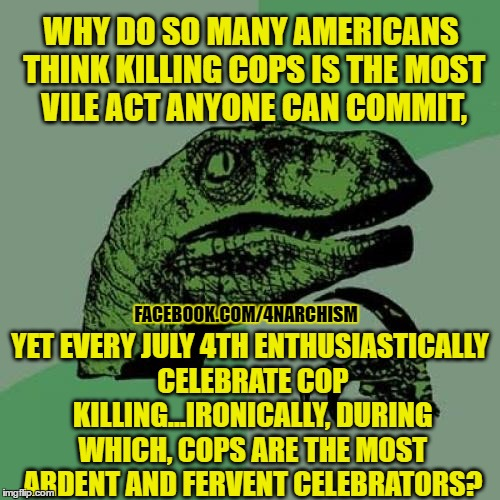 Philosoraptor Meme |  WHY DO SO MANY AMERICANS THINK KILLING COPS IS THE MOST VILE ACT ANYONE CAN COMMIT, YET EVERY JULY 4TH ENTHUSIASTICALLY CELEBRATE COP KILLING...IRONICALLY, DURING WHICH, COPS ARE THE MOST ARDENT AND FERVENT CELEBRATORS? FACEBOOK.COM/4NARCHISM | image tagged in memes,philosoraptor,july 4th,4th of july,anarchism,voluntaryism | made w/ Imgflip meme maker