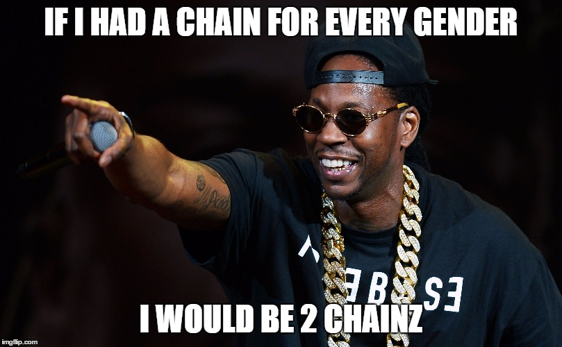 2 Chainz | IF I HAD A CHAIN FOR EVERY GENDER I WOULD BE 2 CHAINZ | image tagged in transgender,gender,gender equality,transgender bathroom | made w/ Imgflip meme maker
