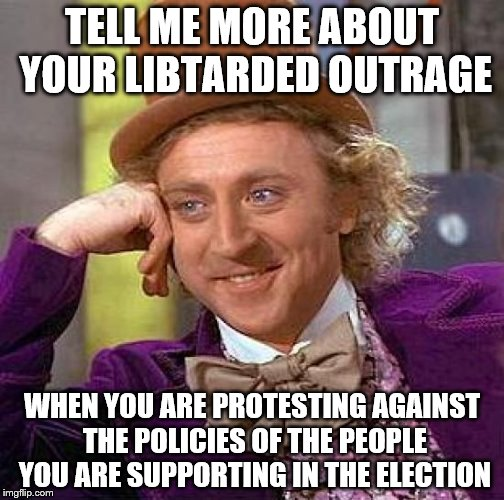 LIBTARDED OUTRAGE | TELL ME MORE ABOUT YOUR LIBTARDED OUTRAGE WHEN YOU ARE PROTESTING AGAINST THE POLICIES OF THE PEOPLE YOU ARE SUPPORTING IN THE ELECTION | image tagged in memes,creepy condescending wonka | made w/ Imgflip meme maker