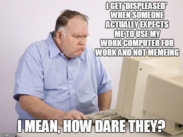 I GET 'DISPLEASED' WHEN SOMEONE ACTUALLY EXPECTS ME TO USE MY WORK COMPUTER FOR WORK AND NOT MEMEING I MEAN, HOW DARE THEY? | made w/ Imgflip meme maker
