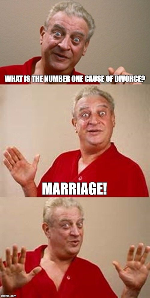 bad pun Dangerfield  | WHAT IS THE NUMBER ONE CAUSE OF DIVORCE? MARRIAGE! | image tagged in bad pun dangerfield,olympianproduct | made w/ Imgflip meme maker