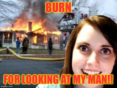 Disaster Overly Attached Girlfriend | BURN FOR LOOKING AT MY MAN!! | image tagged in disaster overly attached girlfriend | made w/ Imgflip meme maker