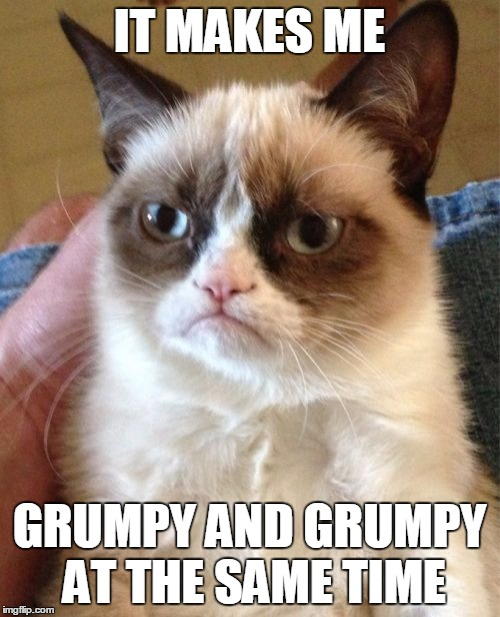 Grumpy Cat Meme | IT MAKES ME GRUMPY AND GRUMPY AT THE SAME TIME | image tagged in memes,grumpy cat | made w/ Imgflip meme maker
