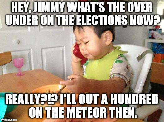 No Bullshit Business Baby Meme | HEY, JIMMY WHAT'S THE OVER UNDER ON THE ELECTIONS NOW? REALLY?!? I'LL OUT A HUNDRED ON THE METEOR THEN. | image tagged in memes,no bullshit business baby | made w/ Imgflip meme maker