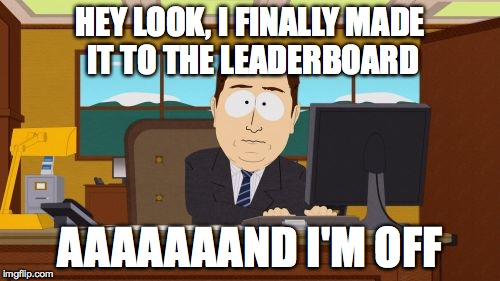 I remember those days... | HEY LOOK, I FINALLY MADE IT TO THE LEADERBOARD AAAAAAAND I'M OFF | image tagged in memes,aaaaand its gone,leaderboard,good old days | made w/ Imgflip meme maker
