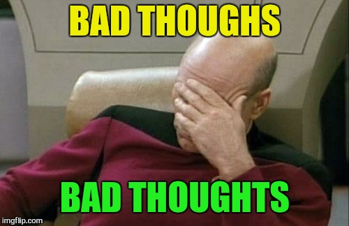Captain Picard Facepalm Meme | BAD THOUGHS BAD THOUGHTS | image tagged in memes,captain picard facepalm | made w/ Imgflip meme maker