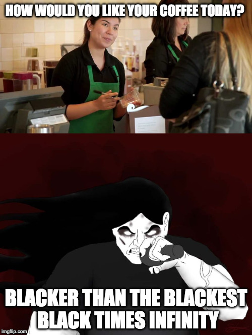 How would you like your star bucks coffee? |  HOW WOULD YOU LIKE YOUR COFFEE TODAY? BLACKER THAN THE BLACKEST BLACK TIMES INFINITY | image tagged in starbucks,heavy metal,funny | made w/ Imgflip meme maker