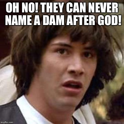 Conspiracy Keanu Meme | OH NO! THEY CAN NEVER NAME A DAM AFTER GOD! | image tagged in memes,conspiracy keanu | made w/ Imgflip meme maker