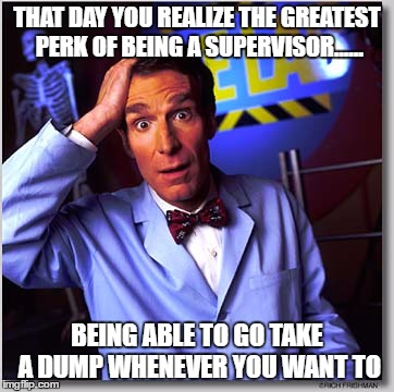Bill Nye The Science Guy |  THAT DAY YOU REALIZE THE GREATEST PERK OF BEING A SUPERVISOR...... BEING ABLE TO GO TAKE A DUMP WHENEVER YOU WANT TO | image tagged in memes,bill nye the science guy | made w/ Imgflip meme maker