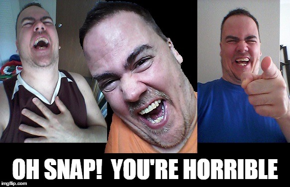 LMAO! | OH SNAP!  YOU'RE HORRIBLE | image tagged in lmao | made w/ Imgflip meme maker
