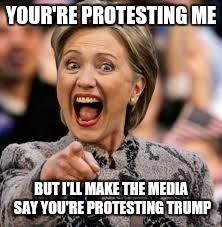 hillary clinton |  YOUR'RE PROTESTING ME; BUT I'LL MAKE THE MEDIA SAY YOU'RE PROTESTING TRUMP | image tagged in hillary clinton | made w/ Imgflip meme maker