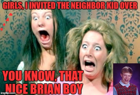 When Your Mom Tries To Fix You Up With Someone.. | GIRLS, I INVITED THE NEIGHBOR KID OVER YOU KNOW, THAT NICE BRIAN BOY | image tagged in mom,bad luck brian,noooooooooooo,cue the psycho music,i miss invicta103 | made w/ Imgflip meme maker