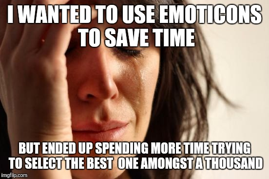 First World Problems Meme | I WANTED TO USE EMOTICONS TO SAVE TIME BUT ENDED UP SPENDING MORE TIME TRYING TO SELECT THE BEST  ONE AMONGST A THOUSAND | image tagged in memes,first world problems | made w/ Imgflip meme maker