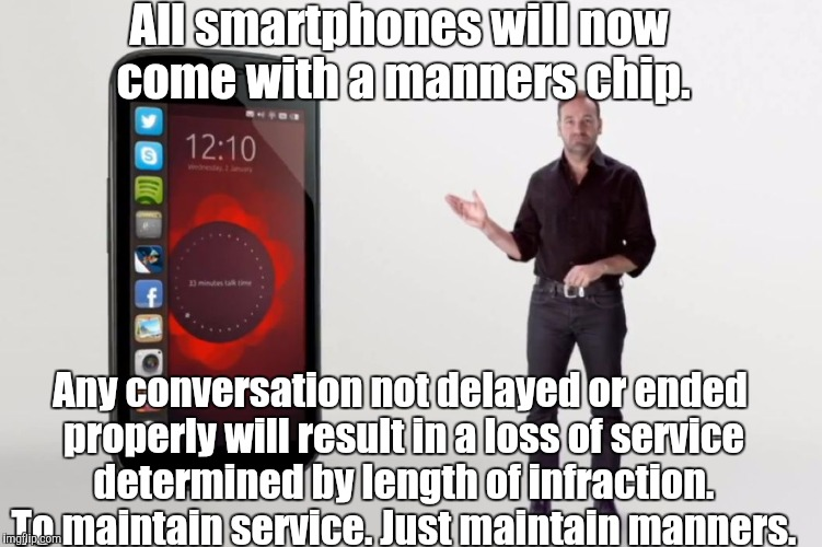 Smartphones | All smartphones will now come with a manners chip. Any conversation not delayed or ended properly will result in a loss of service determine | image tagged in smartphones | made w/ Imgflip meme maker