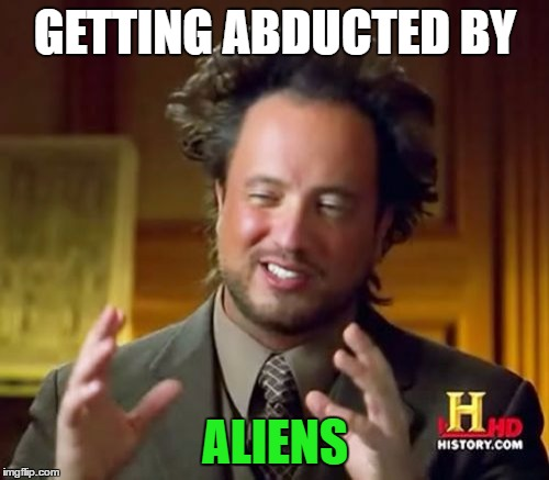 Ancient Aliens Meme | GETTING ABDUCTED BY ALIENS | image tagged in memes,ancient aliens | made w/ Imgflip meme maker