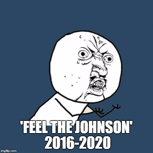 Y U No Meme | 'FEEL THE JOHNSON' 2016-2020 | image tagged in memes,y u no | made w/ Imgflip meme maker